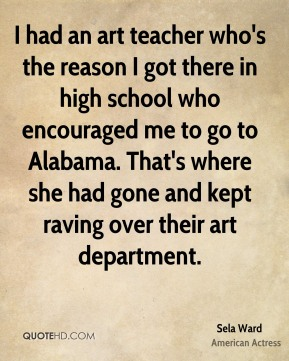 Sela Ward - I had an art teacher who's the reason I got there in high school who encouraged me to go to Alabama. That's where she had gone and kept raving over their art department.