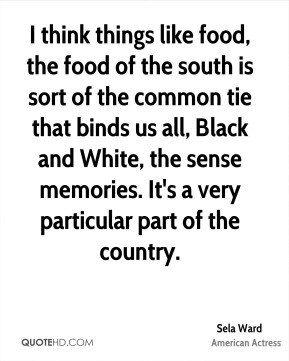I think things like food, the food of the south is sort of the common tie that binds us all, Black and White, the sense memories. It's a very particular part of the country.