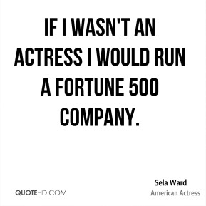 If I wasn't an actress I would run a fortune 500 company.