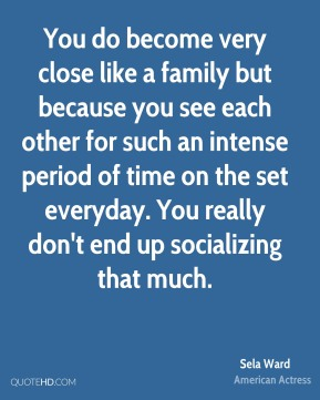 You do become very close like a family but because you see each other for such an intense period of time on the set everyday. You really don't end up socializing that much.