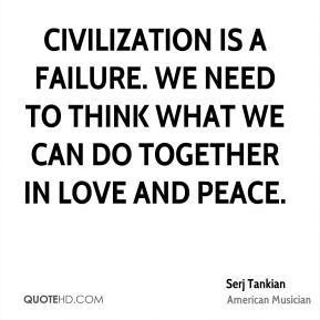 Civilization is a failure. We need to think what we can do together in love and peace.