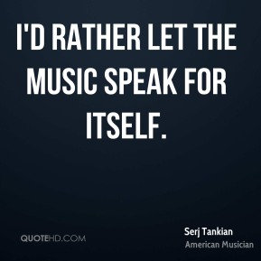 I'd rather let the music speak for itself.