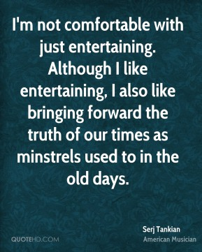 I'm not comfortable with just entertaining. Although I like entertaining, I also like bringing forward the truth of our times as minstrels used to in the old days.