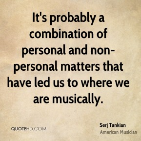 It's probably a combination of personal and non-personal matters that have led us to where we are musically.