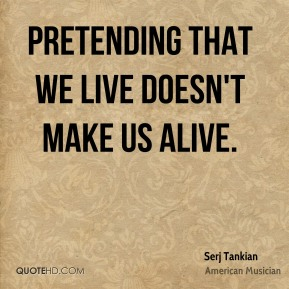 Pretending that we live doesn't make us alive.