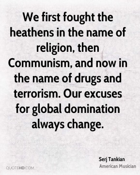 We first fought the heathens in the name of religion, then Communism, and now in the name of drugs and terrorism. Our excuses for global domination always change.