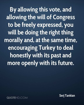 Serj Tankian  - By allowing this vote, and allowing the will of Congress to be freely expressed, you will be doing the right thing morally and, at the same time, encouraging Turkey to deal honestly with its past and more openly with its future.