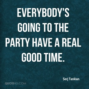 Serj Tankian  - Everybody's going to the party have a real good time.