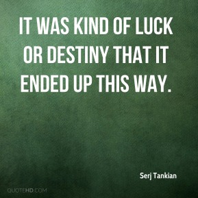 Serj Tankian  - It was kind of luck or destiny that it ended up this way.
