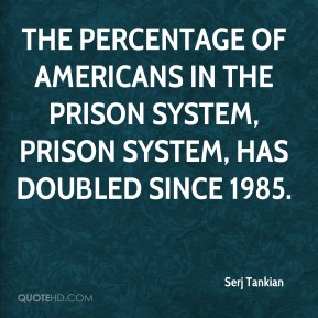 Serj Tankian  - The percentage of Americans in the prison system, Prison system, has doubled since 1985.