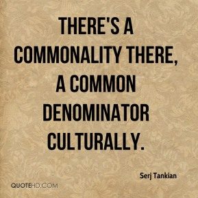 Serj Tankian  - There's a commonality there, a common denominator culturally.