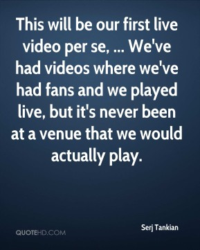 Serj Tankian  - This will be our first live video per se, ... We've had videos where we've had fans and we played live, but it's never been at a venue that we would actually play.