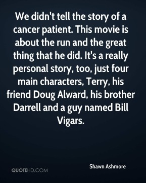 Shawn Ashmore  - We didn't tell the story of a cancer patient. This movie is about the run and the great thing that he did. It's a really personal story, too, just four main characters, Terry, his friend Doug Alward, his brother Darrell and a guy named Bill Vigars.