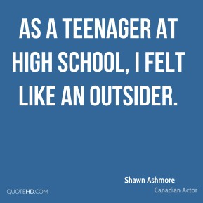 Shawn Ashmore - As a teenager at high school, I felt like an outsider.