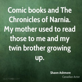 Comic books and The Chronicles of Narnia. My mother used to read those to me and my twin brother growing up.