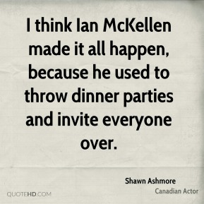 I think Ian McKellen made it all happen, because he used to throw dinner parties and invite everyone over.