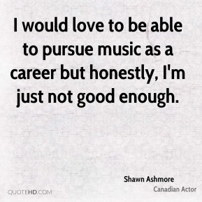 Shawn Ashmore - I would love to be able to pursue music as a career but honestly, I'm just not good enough.