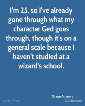 I'm 25, so I've already gone through what my character Ged goes through, though it's on a general scale because I haven't studied at a wizard's school.