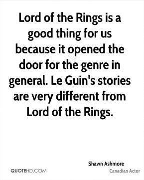 Shawn Ashmore - Lord of the Rings is a good thing for us because it opened the door for the genre in general. Le Guin's stories are very different from Lord of the Rings.