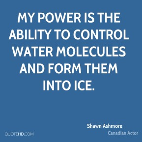 Shawn Ashmore - My power is the ability to control water molecules and form them into ice.