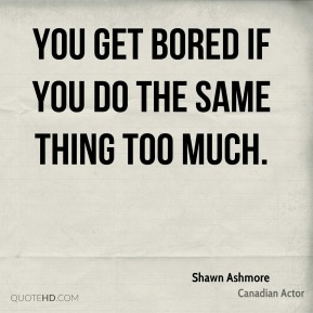 You get bored if you do the same thing too much.