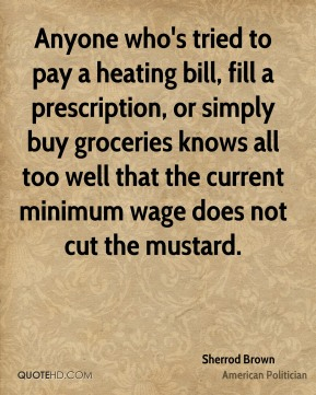 Anyone who's tried to pay a heating bill, fill a prescription, or simply buy groceries knows all too well that the current minimum wage does not cut the mustard.