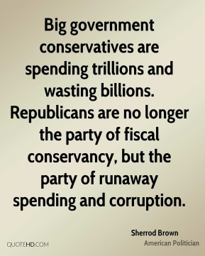 Sherrod Brown - Big government conservatives are spending trillions and wasting billions. Republicans are no longer the party of fiscal conservancy, but the party of runaway spending and corruption.