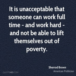 Sherrod Brown - It is unacceptable that someone can work full time - and work hard - and not be able to lift themselves out of poverty.