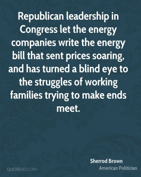 Sherrod Brown - Republican leadership in Congress let the energy companies write the energy bill that sent prices soaring, and has turned a blind eye to the struggles of working families trying to make ends meet.