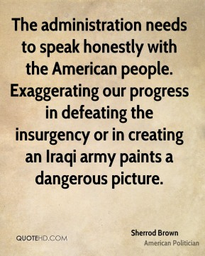 Sherrod Brown - The administration needs to speak honestly with the American people. Exaggerating our progress in defeating the insurgency or in creating an Iraqi army paints a dangerous picture.