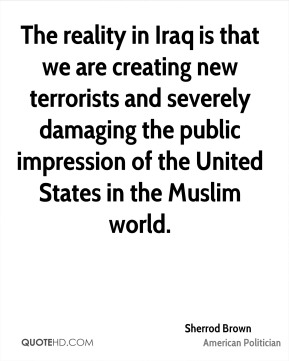 The reality in Iraq is that we are creating new terrorists and severely damaging the public impression of the United States in the Muslim world.