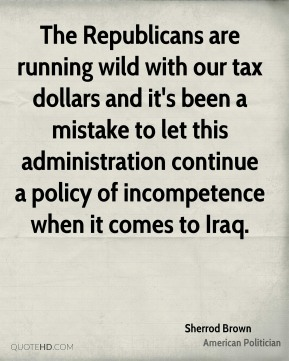 The Republicans are running wild with our tax dollars and it's been a mistake to let this administration continue a policy of incompetence when it comes to Iraq.