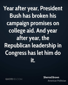 Sherrod Brown - Year after year, President Bush has broken his campaign promises on college aid. And year after year, the Republican leadership in Congress has let him do it.