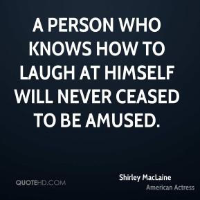 A person who knows how to laugh at himself will never ceased to be amused.