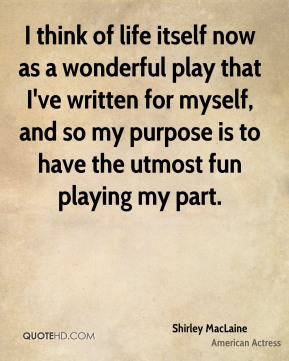 I think of life itself now as a wonderful play that I've written for myself, and so my purpose is to have the utmost fun playing my part.