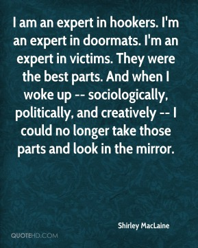 I am an expert in hookers. I'm an expert in doormats. I'm an expert in victims. They were the best parts. And when I woke up -- sociologically, politically, and creatively -- I could no longer take those parts and look in the mirror.