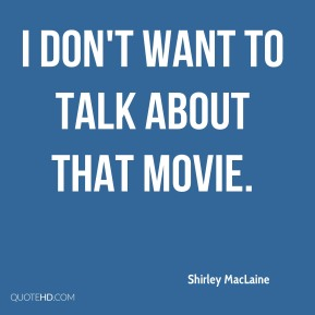 Shirley MacLaine  - I don't want to talk about that movie.