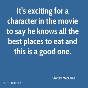 Shirley MacLaine  - It's exciting for a character in the movie to say he knows all the best places to eat and this is a good one.