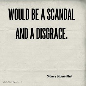 Sidney Blumenthal  - would be a scandal and a disgrace.