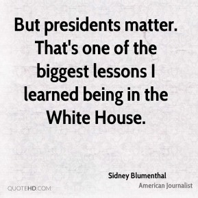Sidney Blumenthal - But presidents matter. That's one of the biggest lessons I learned being in the White House.
