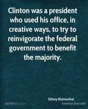 Clinton was a president who used his office, in creative ways, to try to reinvigorate the federal government to benefit the majority.