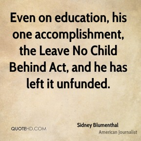 Sidney Blumenthal - Even on education, his one accomplishment, the Leave No Child Behind Act, and he has left it unfunded.