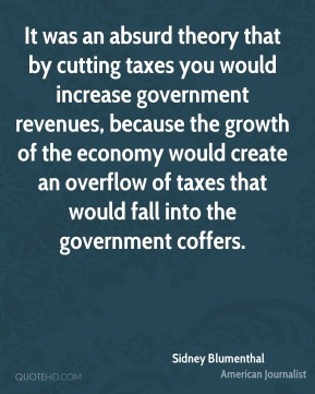 Sidney Blumenthal - It was an absurd theory that by cutting taxes you would increase government revenues, because the growth of the economy would create an overflow of taxes that would fall into the government coffers.