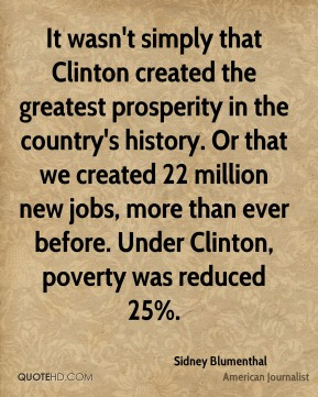 Sidney Blumenthal - It wasn't simply that Clinton created the greatest prosperity in the country's history. Or that we created 22 million new jobs, more than ever before. Under Clinton, poverty was reduced 25%.