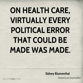 Sidney Blumenthal - On health care, virtually every political error that could be made was made.
