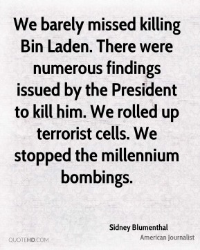 Sidney Blumenthal - We barely missed killing Bin Laden. There were numerous findings issued by the President to kill him. We rolled up terrorist cells. We stopped the millennium bombings.