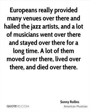 Europeans really provided many venues over there and hailed the jazz artists, and a lot of musicians went over there and stayed over there for a long time. A lot of them moved over there, lived over there, and died over there.