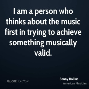 I am a person who thinks about the music first in trying to achieve something musically valid.