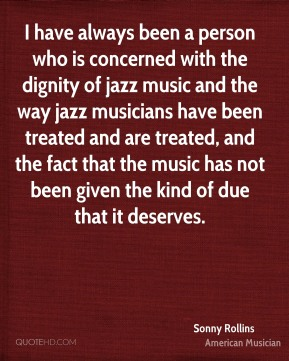 Sonny Rollins - I have always been a person who is concerned with the dignity of jazz music and the way jazz musicians have been treated and are treated, and the fact that the music has not been given the kind of due that it deserves.