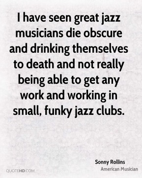I have seen great jazz musicians die obscure and drinking themselves to death and not really being able to get any work and working in small, funky jazz clubs.